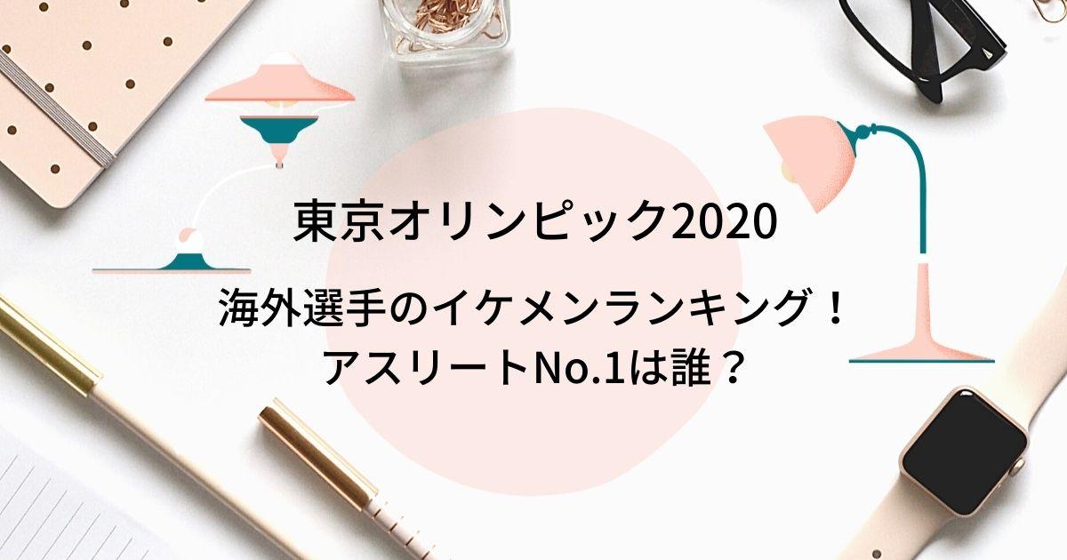 東京オリンピック2020イケメン海外選手ランキング!アスリートNo.1は誰?
