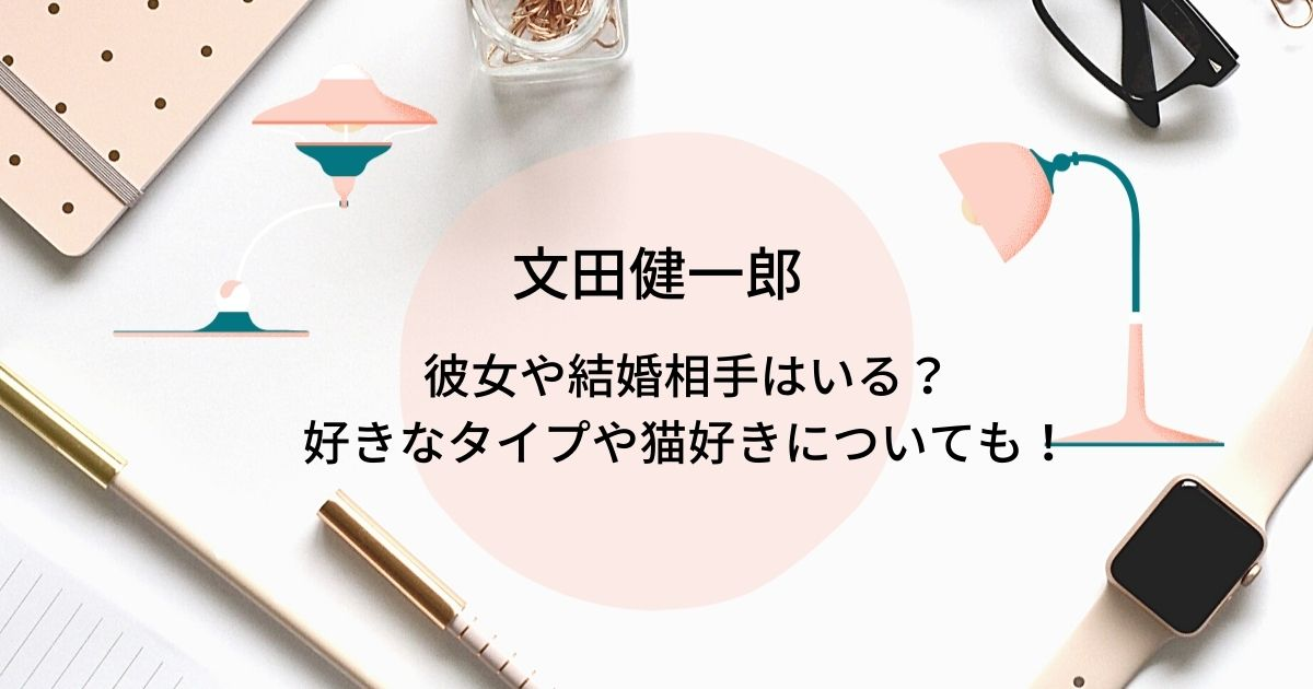文田健一郎の彼女や結婚は?好きなタイプは橋本環奈で大の猫好き!