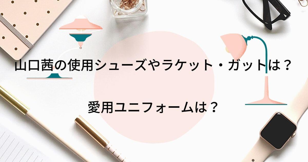 山口茜の使用シューズやラケット・ガットまとめ!愛用ユニフォームは?