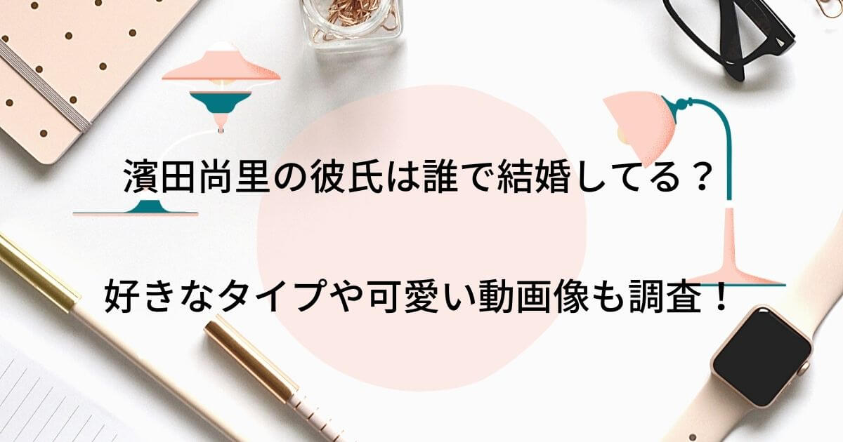 濱田尚里の彼氏は誰で結婚してる?好きなタイプや可愛い動画像も調査!
