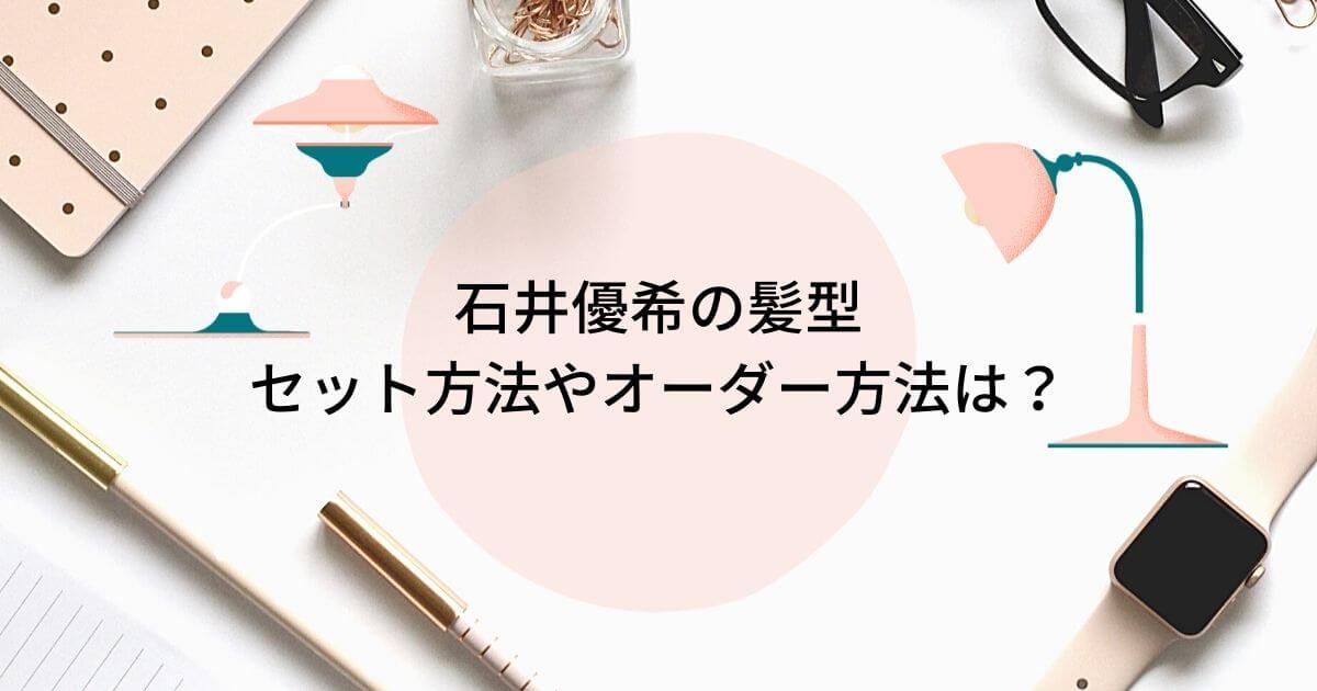 石井優希の髪型はおしゃれ!セット方法やオーダー方法は?美容院も調査!
