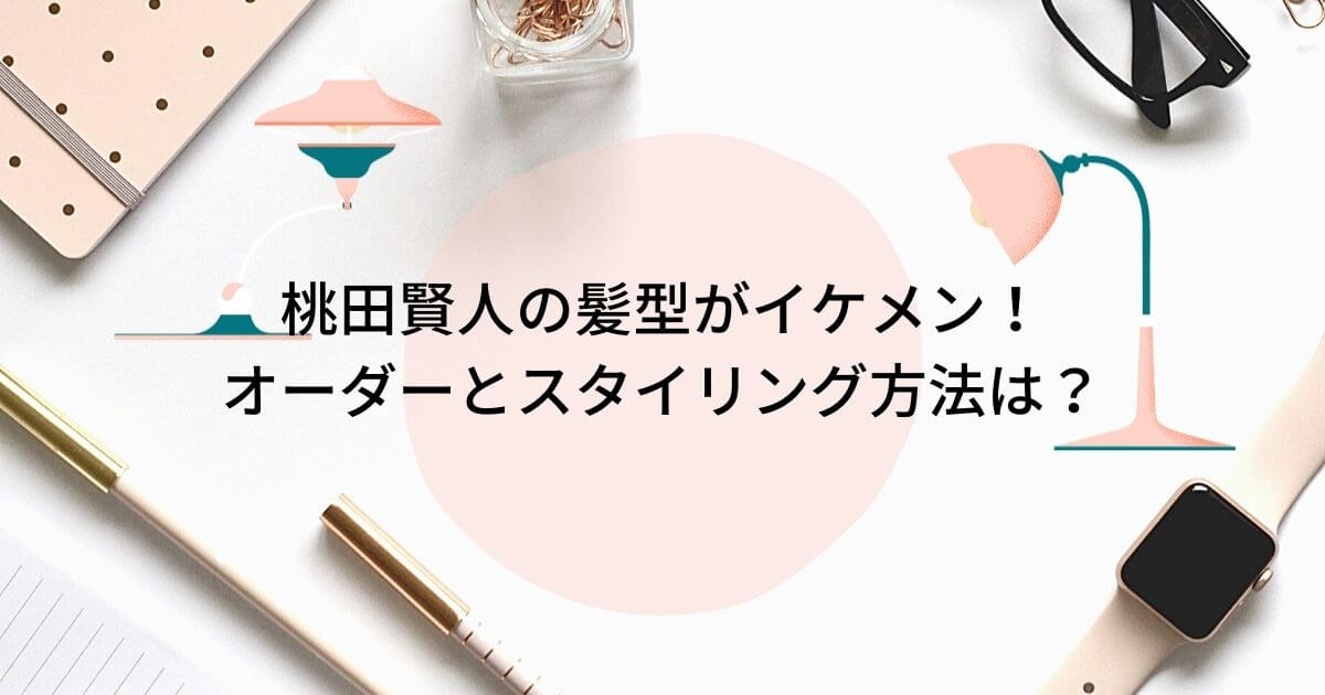 桃田賢人の髪型がイケメン!オーダーとスタイリング方法・行きつけの美容院は?