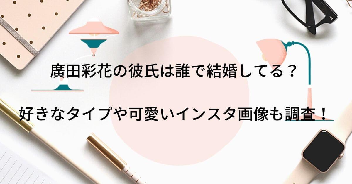 廣田彩花の彼氏は誰で結婚してる?好きなタイプや可愛いインスタ画像も調査!