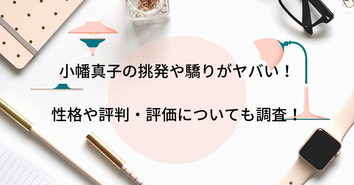 小幡真子の挑発や驕りがヤバい!性格や評判・評価についても調査!