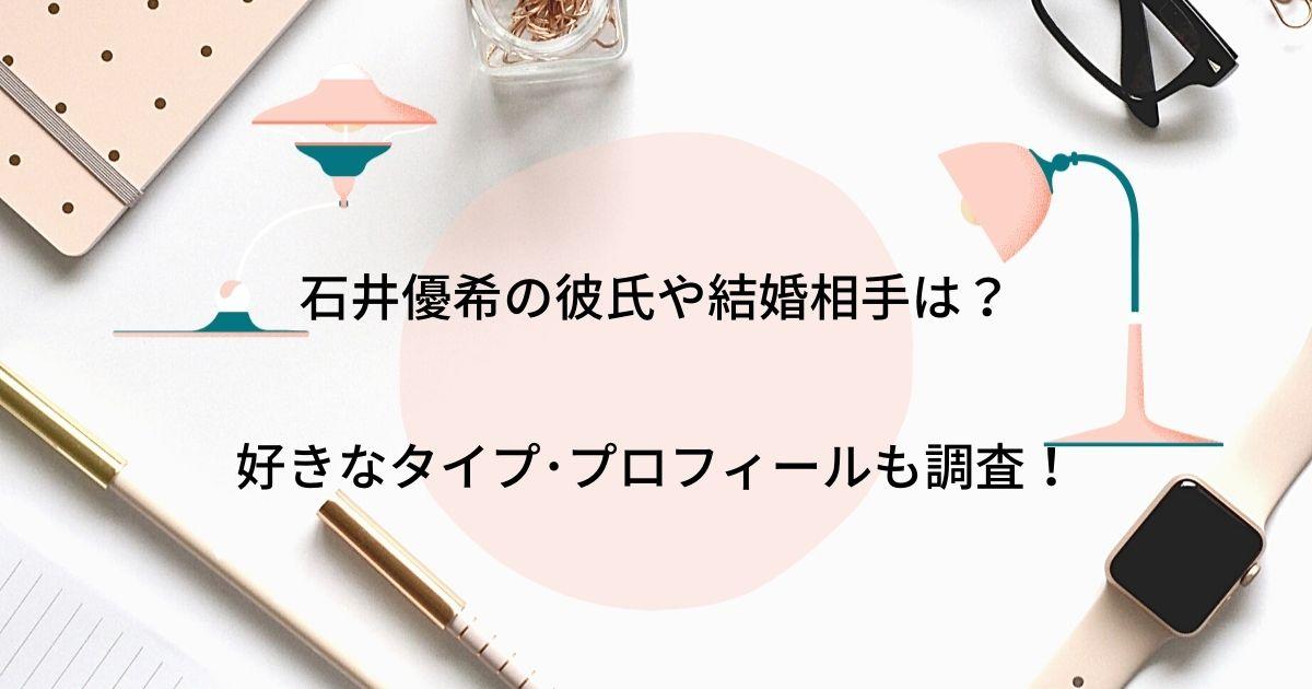 石井優希の彼氏や結婚相手(夫)の噂は?好きなタイプやプロフィールも調査!