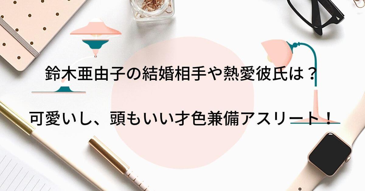 鈴木亜由子の結婚相手や熱愛彼氏は?可愛いし、頭もいい才色兼備アスリート!