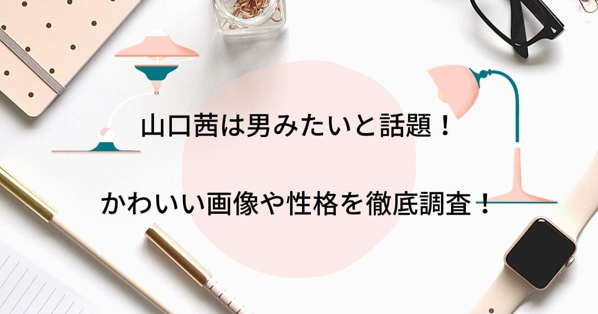 山口茜は男みたいと話題!かわいい画像や性格について徹底調査!