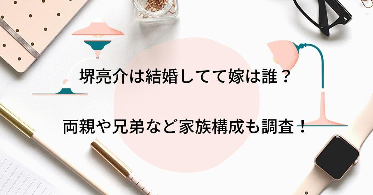堺亮介は結婚してて嫁は誰?両親父母や兄弟など家族構成も調査!