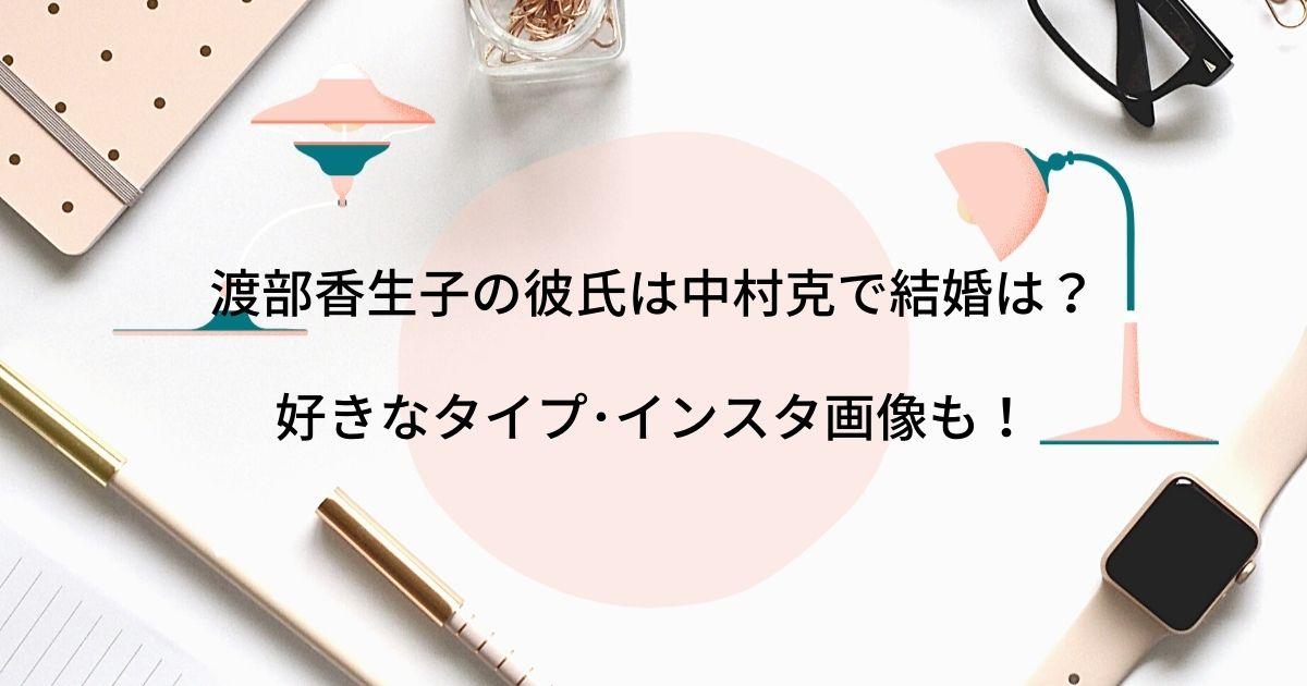 渡部香生子の彼氏は中村克で結婚はある?好きなタイプや可愛いインスタ画像も調査!