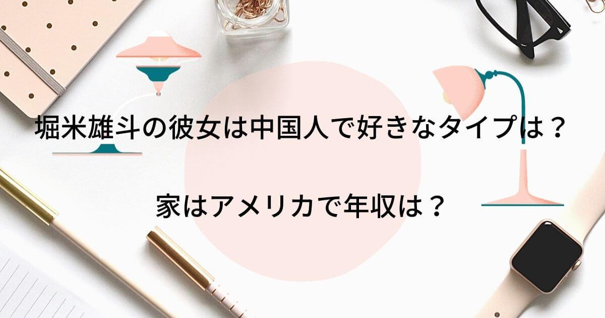 堀米雄斗の彼女は中国人で好きなタイプは?家はアメリカで年収は?