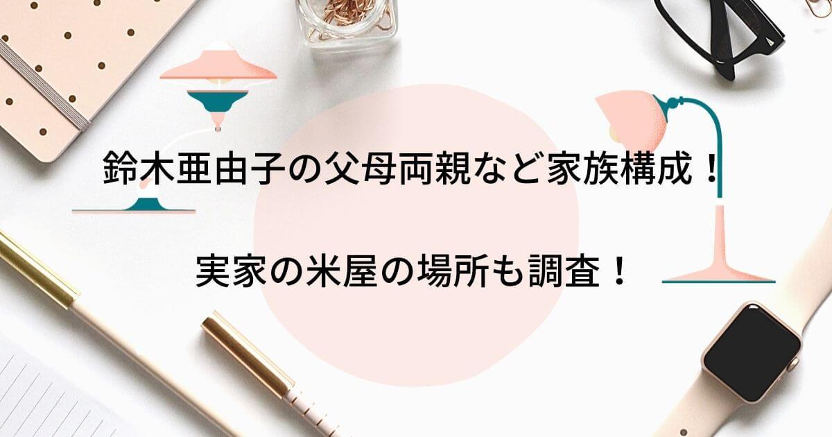 鈴木亜由子の父母両親など家族構成!実家の米屋の場所も調査!