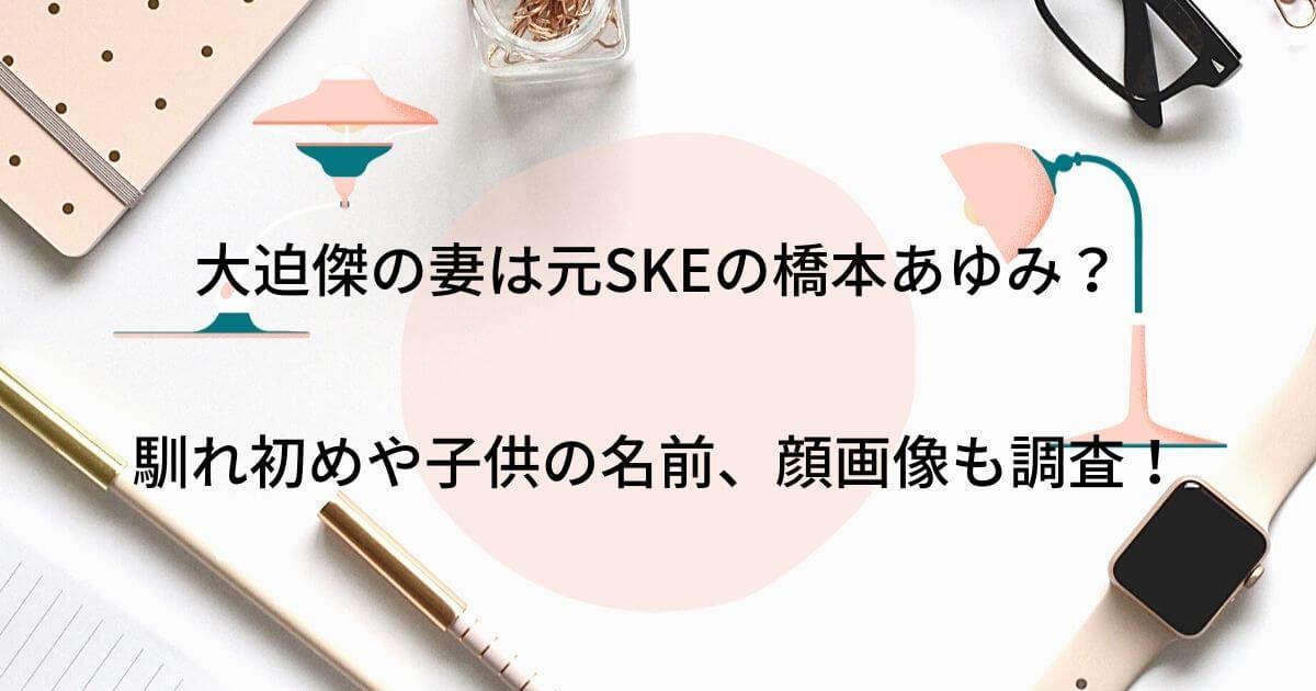 大迫傑の妻は元SKEの橋本あゆみで馴れ初めは?子供の名前や顔画像も調査!