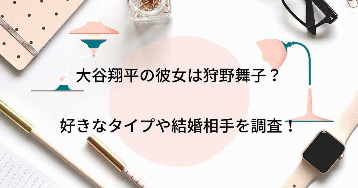 大谷翔平の彼女は狩野舞子?モデルや女優など好きなタイプや結婚相手を調査!