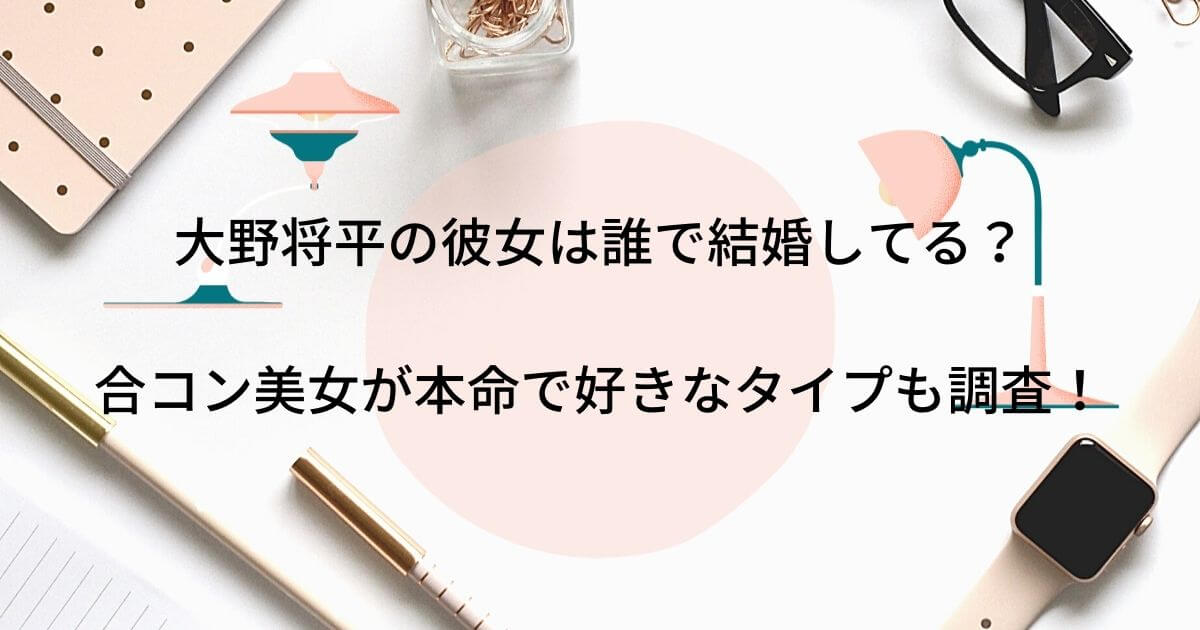 大野将平の彼女は誰で結婚してる?合コン美女が本命で好きなタイプも調査!」