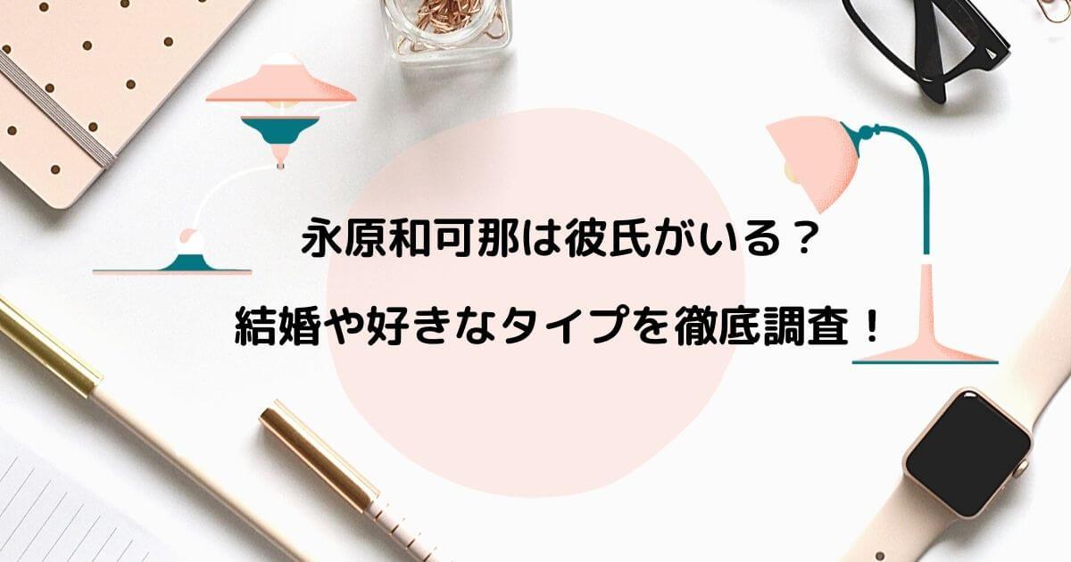 永原和可那は彼氏がいる?結婚や好きなタイプを徹底調査!