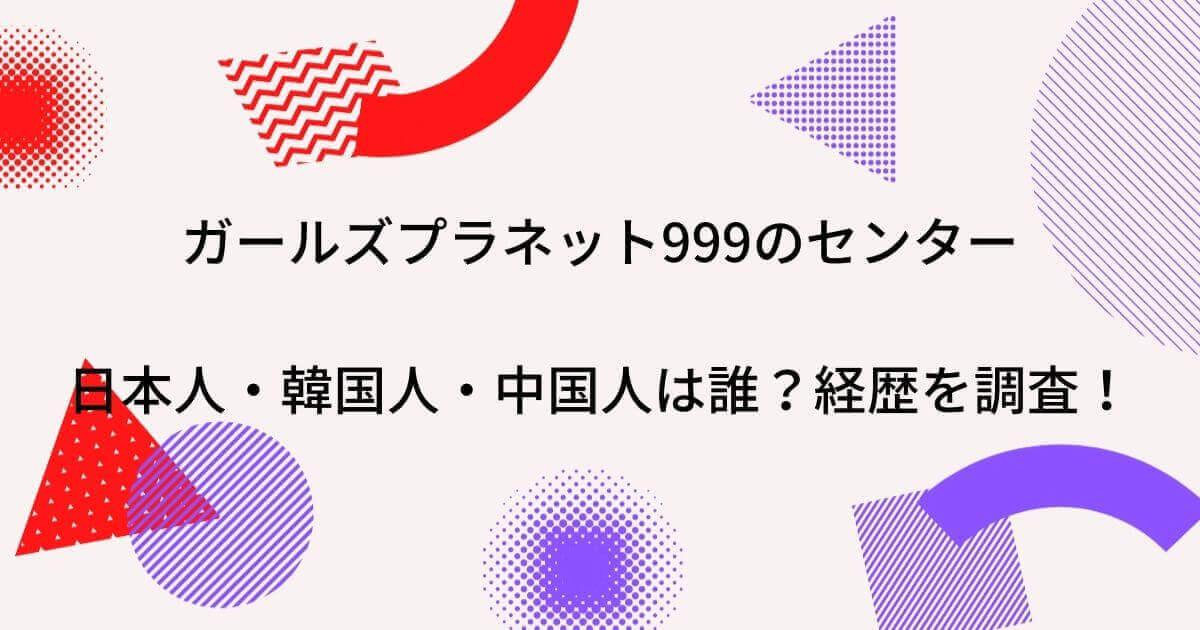 ガールズプラネット999のセンター日本人・韓国人・中国人は誰?経歴を調査!