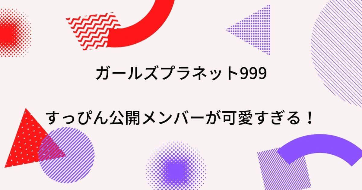 ガールズプラネット999すっぴん公開メンバーが可愛すぎる!