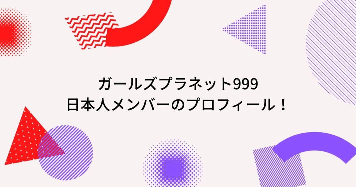 ガールズプラネット999日本人メンバーのプロフィール!年齢・事務所に自己紹介動画も!