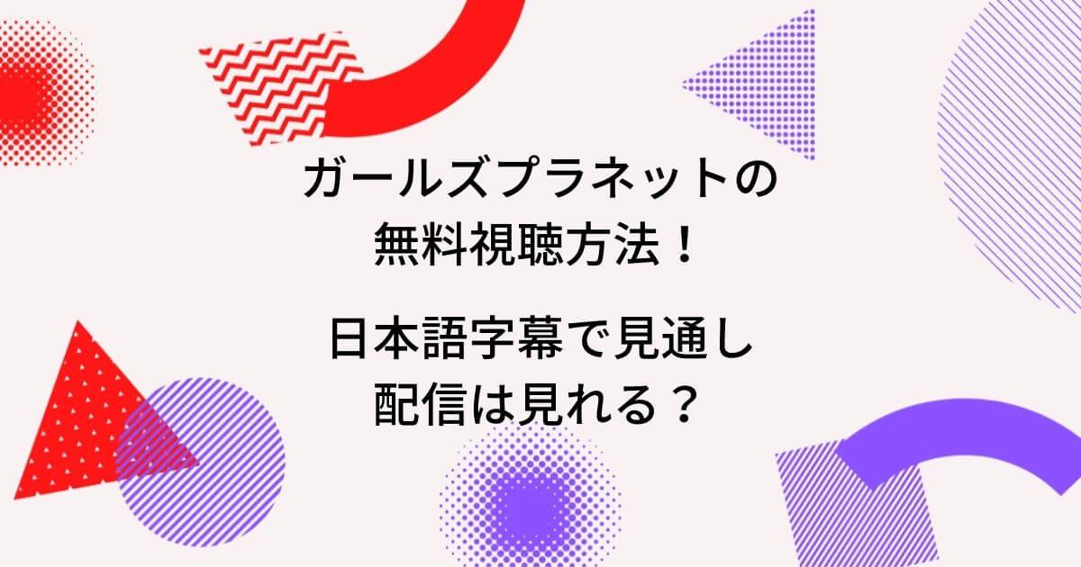ガールズプラネットの無料視聴方法!日本語字幕で見通し配信は見れる?