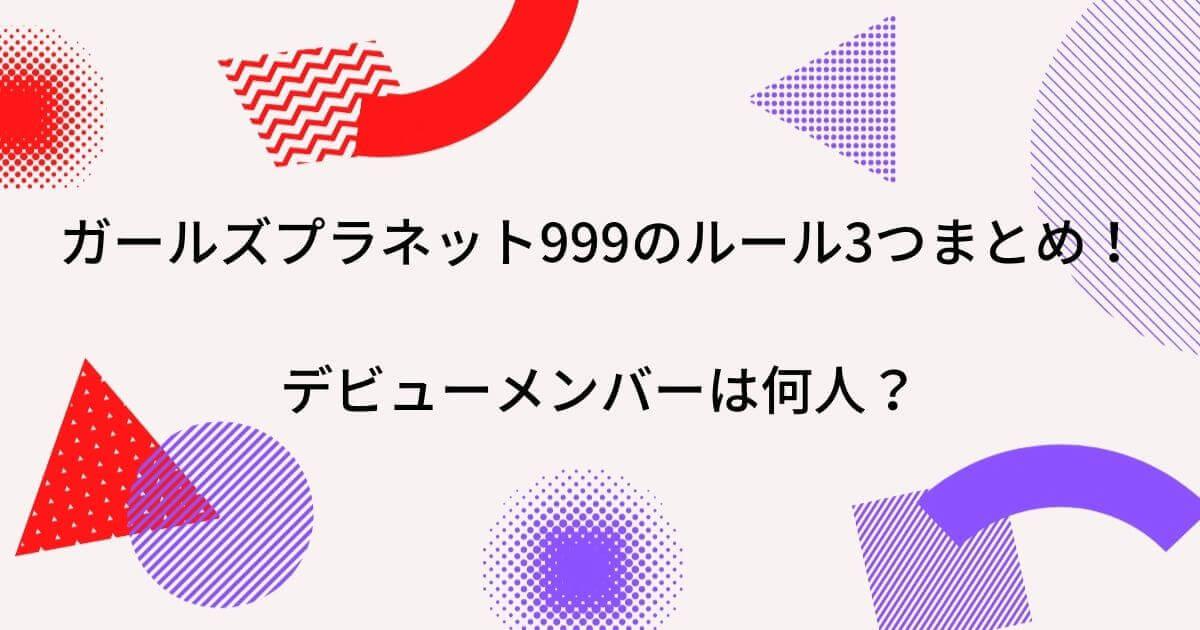 ガールズプラネット999のルール3つまとめ!デビューメンバーは何人?